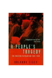 A People`s Tragedy: Russian Revolution, 1891-1924